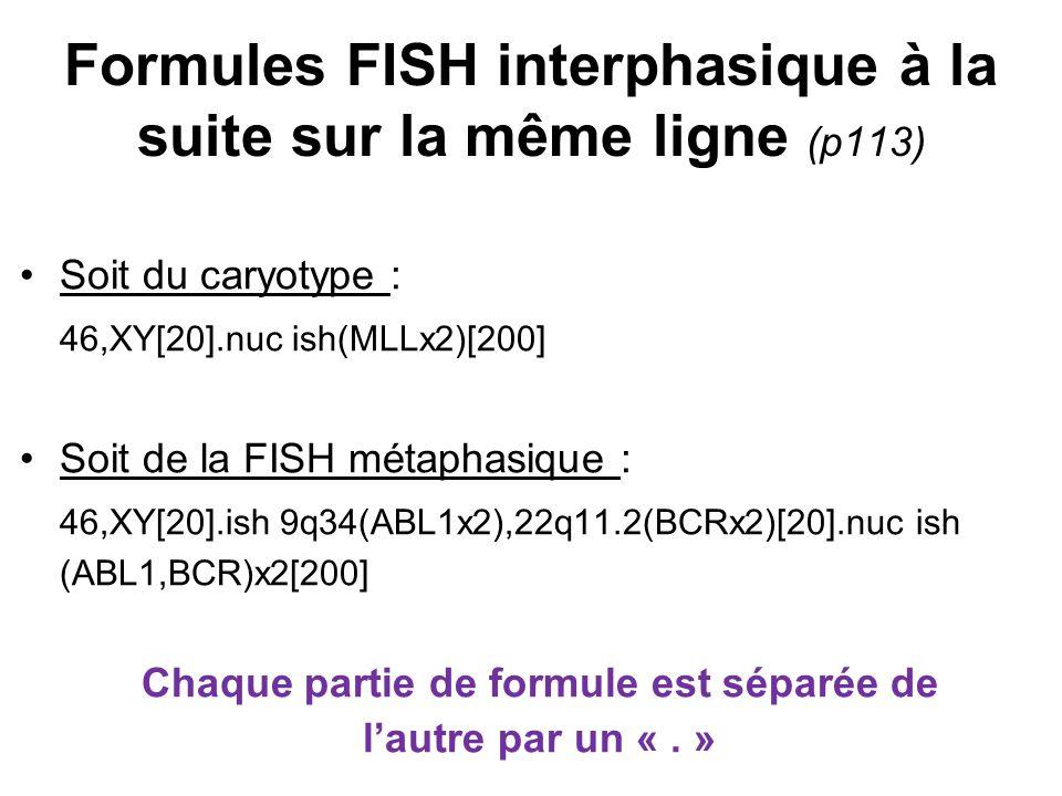 Formules FISH interphasique à la suite sur la même ligne (p113) Soit du caryotype : 46,XY[20].nuc ish(MLLx2)[200] Soit de la FISH métaphasique : 46,XY
