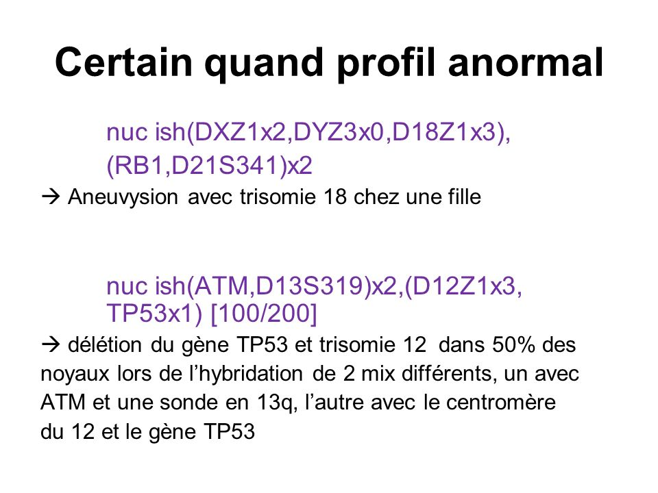 Certain quand profil anormal nuc ish(DXZ1x2,DYZ3x0,D18Z1x3), (RB1,D21S341)x2 Aneuvysion avec trisomie 18 chez une fille nuc ish(ATM,D13S319)x2,(D12Z1x