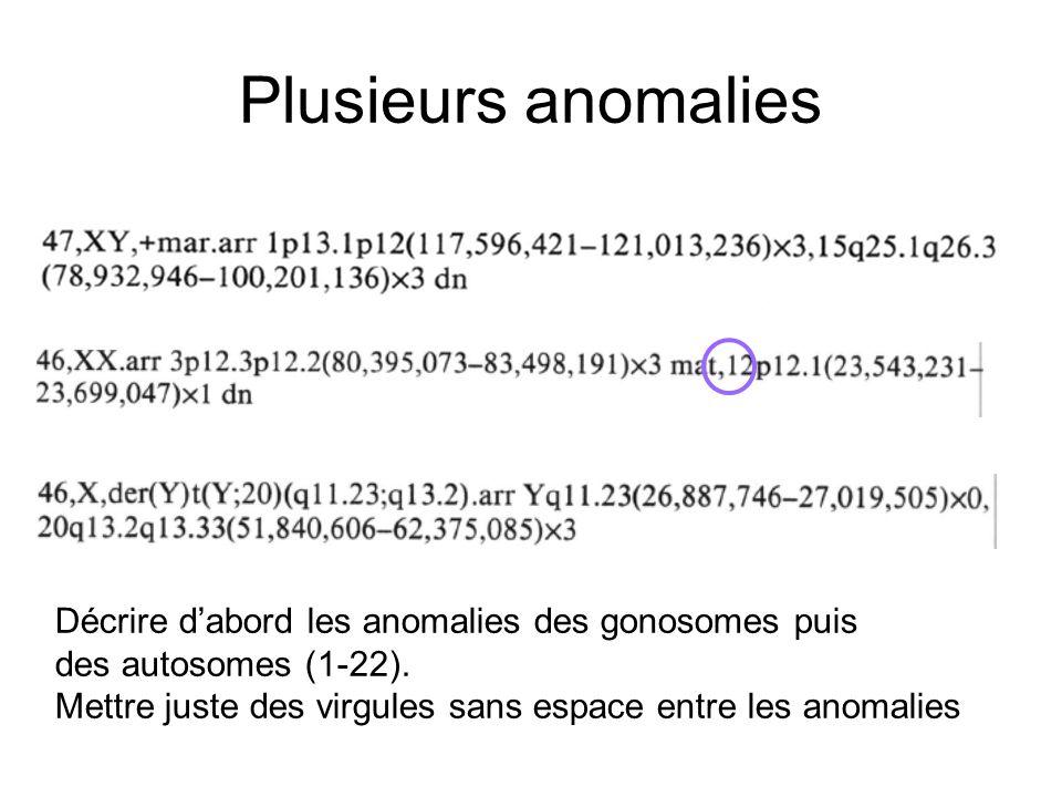 Plusieurs anomalies Décrire dabord les anomalies des gonosomes puis des autosomes (1-22). Mettre juste des virgules sans espace entre les anomalies