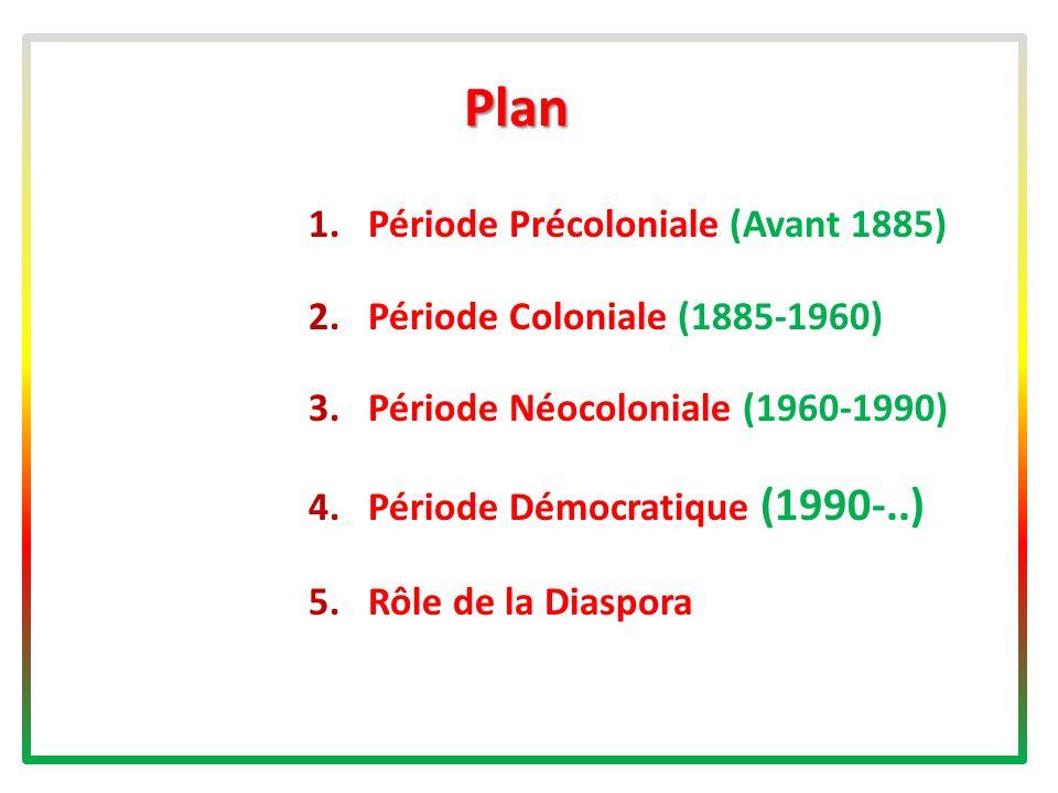 Plan 1.Période Précoloniale (Avant 1885) 2.Période Coloniale (1885-1960) 3.Période Néocoloniale (1960-1990) 4.Période Démocratique (1990-..) 5.Rôle de la Diaspora