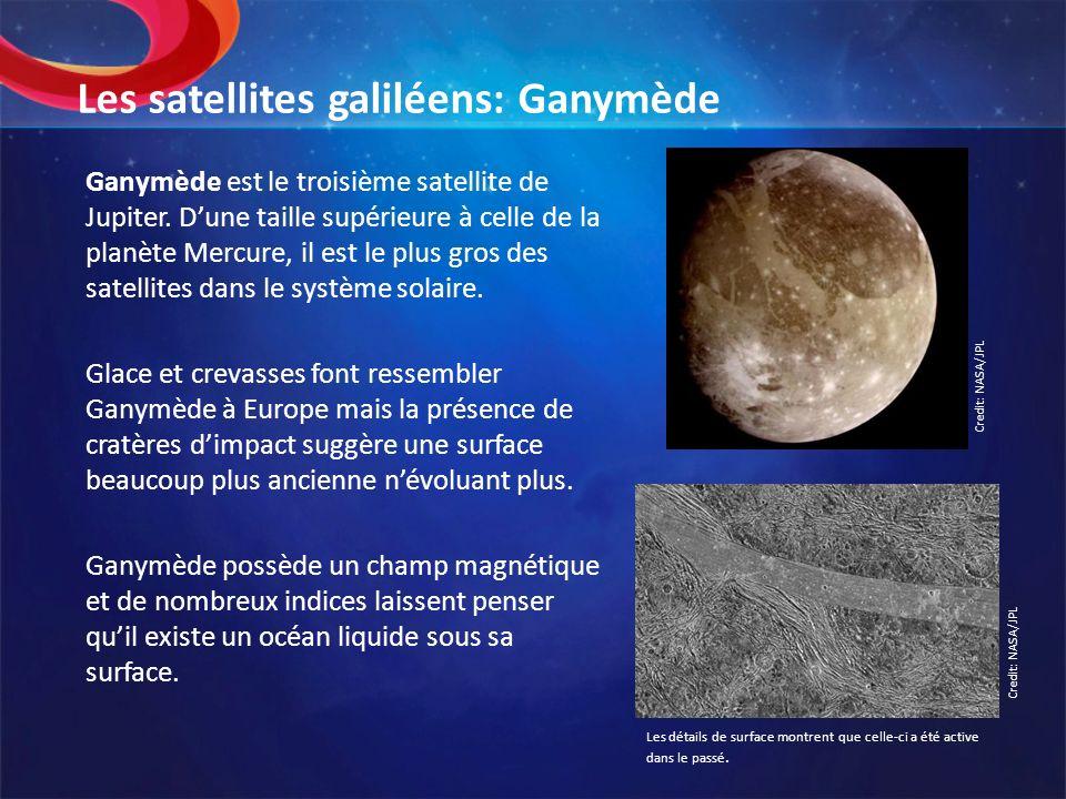 Les satellites galiléens: Ganymède Ganymède est le troisième satellite de Jupiter. Dune taille supérieure à celle de la planète Mercure, il est le plu
