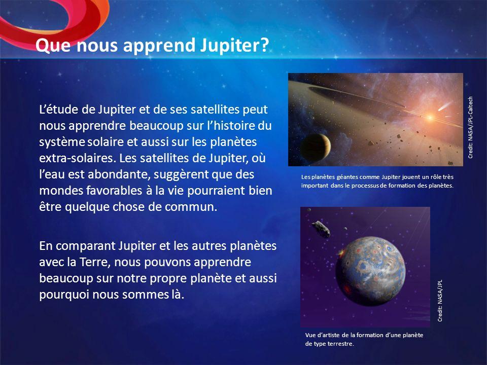 Que nous apprend Jupiter? Létude de Jupiter et de ses satellites peut nous apprendre beaucoup sur lhistoire du système solaire et aussi sur les planèt