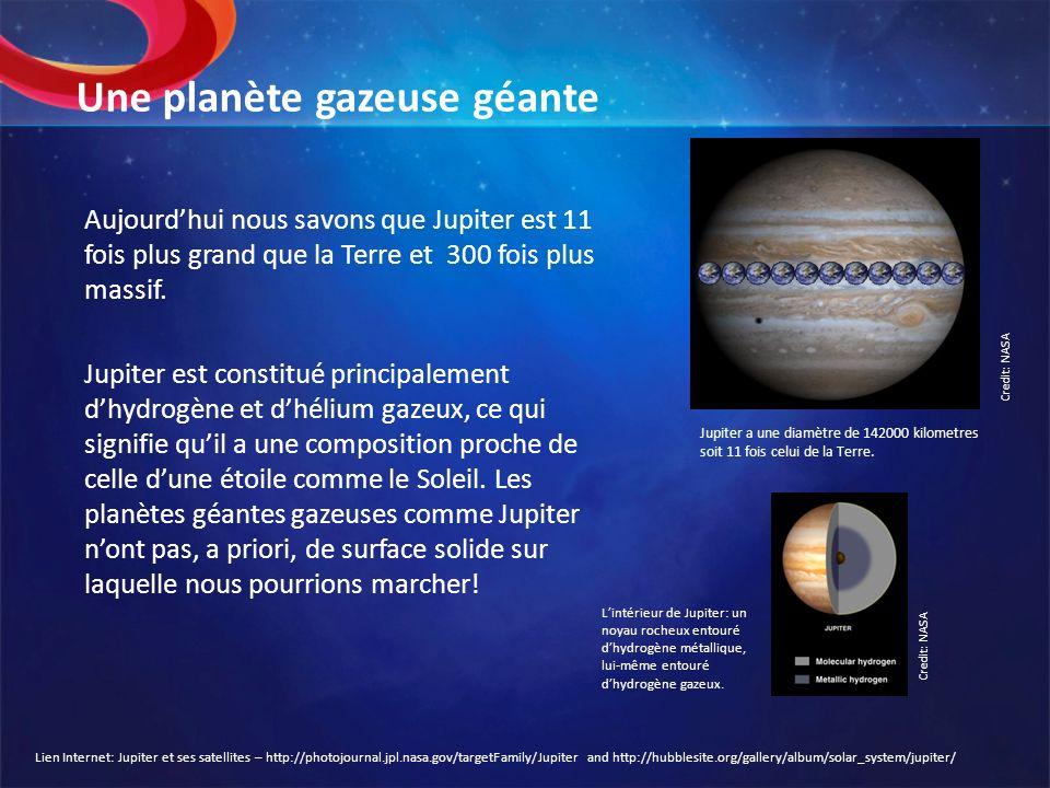 Une planète gazeuse géante Aujourdhui nous savons que Jupiter est 11 fois plus grand que la Terre et 300 fois plus massif. Jupiter est constitué princ
