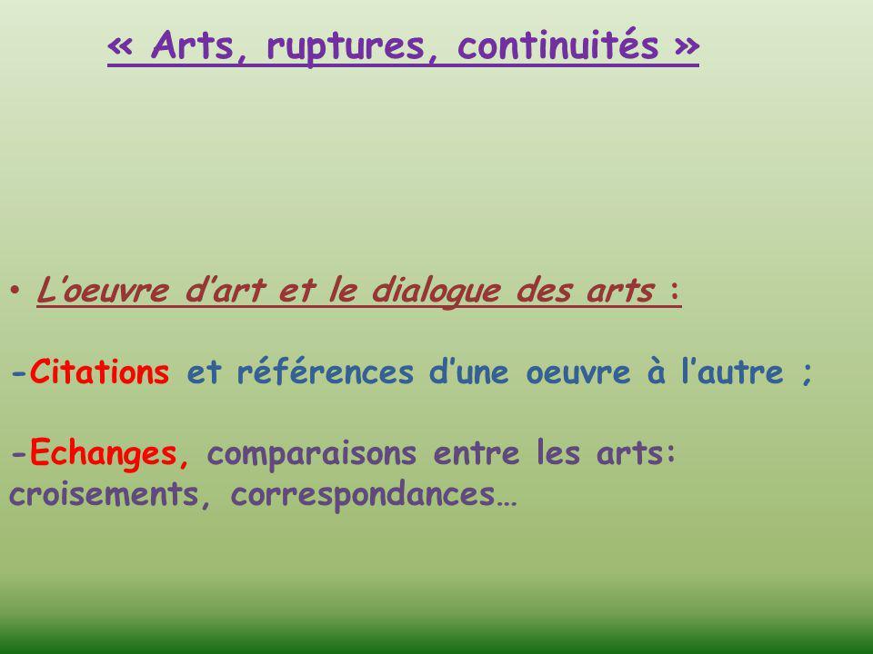 « Arts, ruptures, continuités » L'oeuvre d'art et le dialogue des arts : -Citations et références d'une oeuvre à l'autre ; -Echanges, comparaisons ent