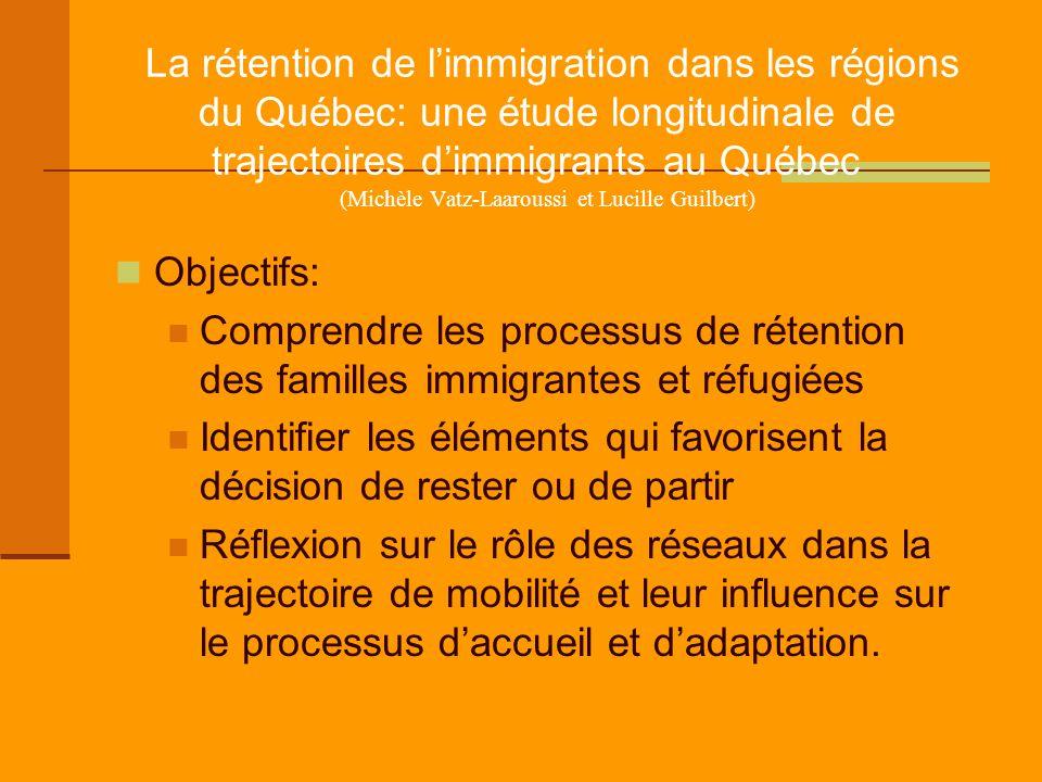 La rétention de l'immigration dans les régions du Québec: une étude longitudinale de trajectoires d'immigrants au Québec (Michèle Vatz-Laaroussi et Lucille Guilbert) Objectifs: Comprendre les processus de rétention des familles immigrantes et réfugiées Identifier les éléments qui favorisent la décision de rester ou de partir Réflexion sur le rôle des réseaux dans la trajectoire de mobilité et leur influence sur le processus d'accueil et d'adaptation.