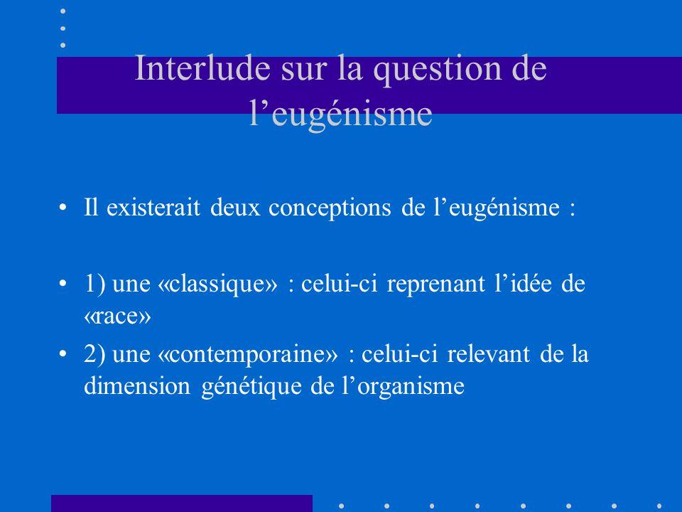 Interlude sur la question de l'eugénisme Il existerait deux conceptions de l'eugénisme : 1) une «classique» : celui-ci reprenant l'idée de «race» 2) une «contemporaine» : celui-ci relevant de la dimension génétique de l'organisme
