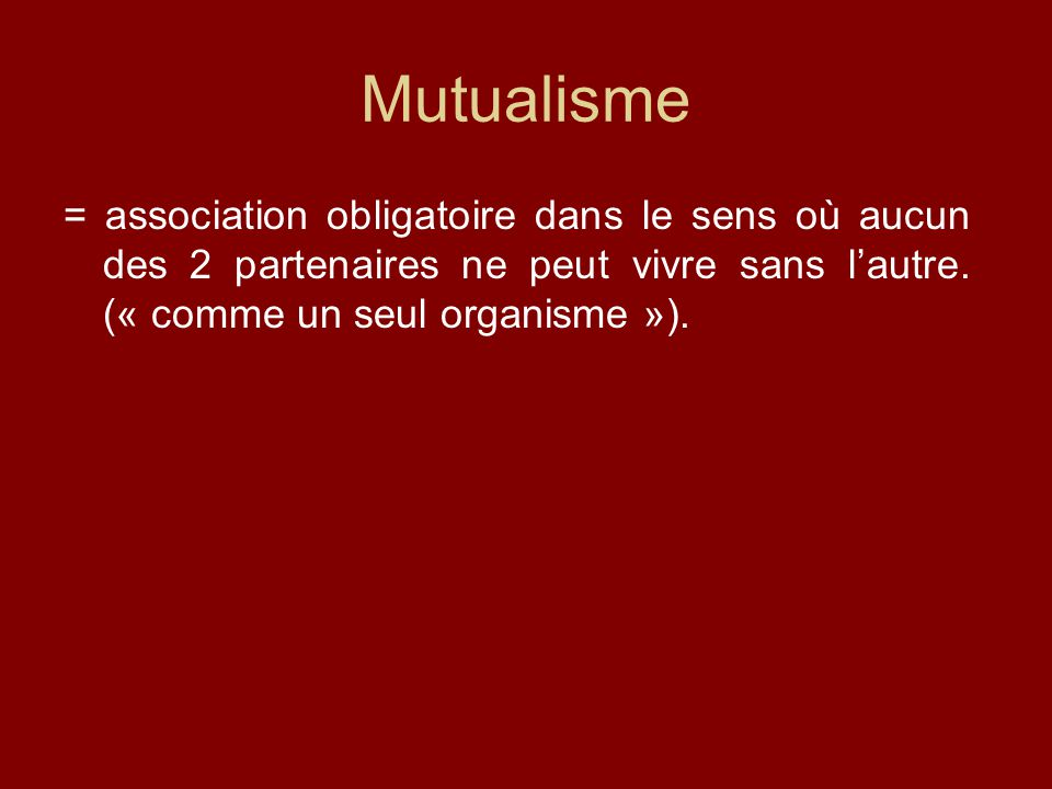 Mutualisme = association obligatoire dans le sens où aucun des 2 partenaires ne peut vivre sans l'autre. (« comme un seul organisme »).
