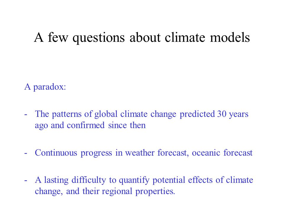 A few questions about climate models A paradox: -The patterns of global climate change predicted 30 years ago and confirmed since then -Continuous progress in weather forecast, oceanic forecast -A lasting difficulty to quantify potential effects of climate change, and their regional properties.