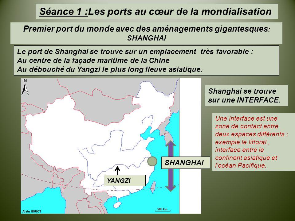 Séance 1 :Les ports au cœur de la mondialisation Premier port du monde avec des aménagements gigantesques : SHANGHAI Le port de Shanghai se trouve sur