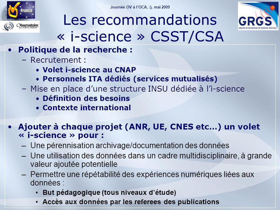Journée OV à l'OCA, :), mai 2009 Les recommandations « i-science » CSST/CSA Politique de la recherche : –Recrutement : Volet i-science au CNAP Personnels ITA dédiés (services mutualisés) –Mise en place d'une structure INSU dédiée à l'i-science Définition des besoins Contexte international Ajouter à chaque projet (ANR, UE, CNES etc…) un volet « i-science » pour : –Une pérennisation archivage/documentation des données –Une utilisation des données dans un cadre multidisciplinaire, à grande valeur ajoutée potentielle –Permettre une répétabilité des expériences numériques liées aux données : But pédagogique (tous niveaux d'étude) Accès aux données par les referees des publications