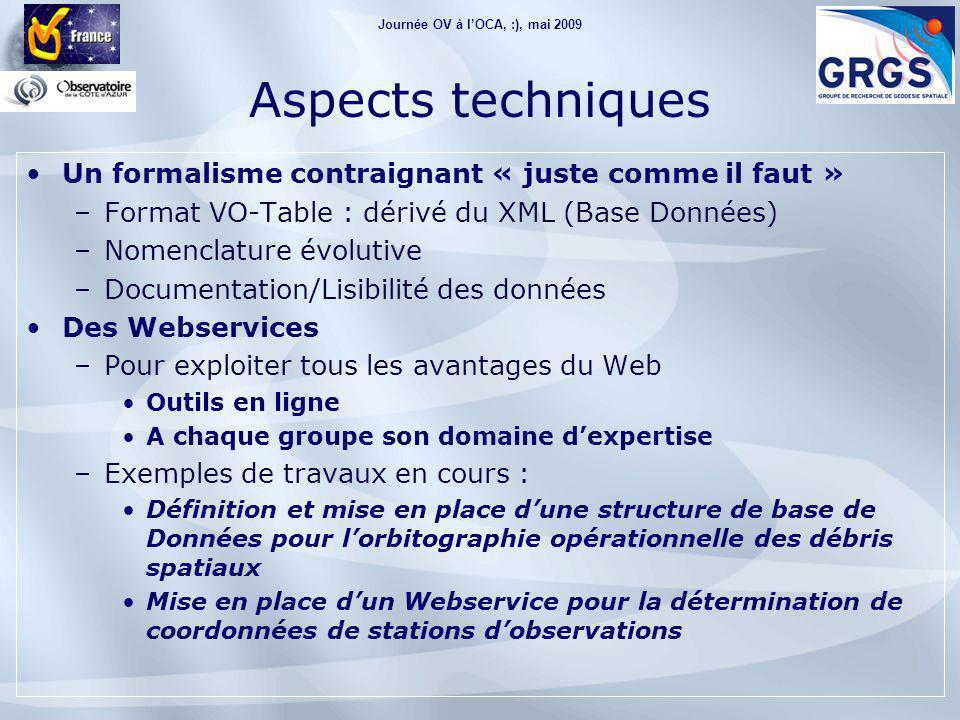 Journée OV à l'OCA, :), mai 2009 Aspects techniques Un formalisme contraignant « juste comme il faut » –Format VO-Table : dérivé du XML (Base Données) –Nomenclature évolutive –Documentation/Lisibilité des données Des Webservices –Pour exploiter tous les avantages du Web Outils en ligne A chaque groupe son domaine d'expertise –Exemples de travaux en cours : Définition et mise en place d'une structure de base de Données pour l'orbitographie opérationnelle des débris spatiaux Mise en place d'un Webservice pour la détermination de coordonnées de stations d'observations