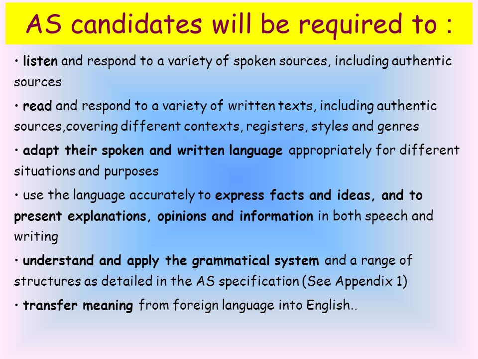AS candidates will be required to : listen and respond to a variety of spoken sources, including authentic sources read and respond to a variety of written texts, including authentic sources,covering different contexts, registers, styles and genres adapt their spoken and written language appropriately for different situations and purposes use the language accurately to express facts and ideas, and to present explanations, opinions and information in both speech and writing understand and apply the grammatical system and a range of structures as detailed in the AS specification (See Appendix 1) transfer meaning from foreign language into English..