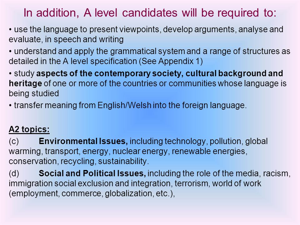 In addition, A level candidates will be required to: use the language to present viewpoints, develop arguments, analyse and evaluate, in speech and writing understand and apply the grammatical system and a range of structures as detailed in the A level specification (See Appendix 1) study aspects of the contemporary society, cultural background and heritage of one or more of the countries or communities whose language is being studied transfer meaning from English/Welsh into the foreign language.