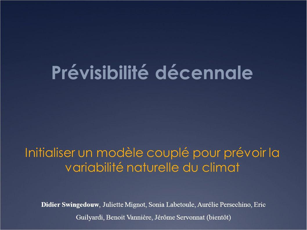 Prévisibilité décennale Initialiser un modèle couplé pour prévoir la variabilité naturelle du climat Didier Swingedouw, Juliette Mignot, Sonia Labetou