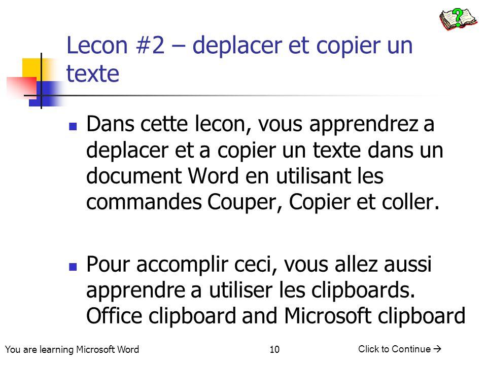 You are learning Microsoft Word Click to Continue  10 Lecon #2 – deplacer et copier un texte Dans cette lecon, vous apprendrez a deplacer et a copier un texte dans un document Word en utilisant les commandes Couper, Copier et coller.