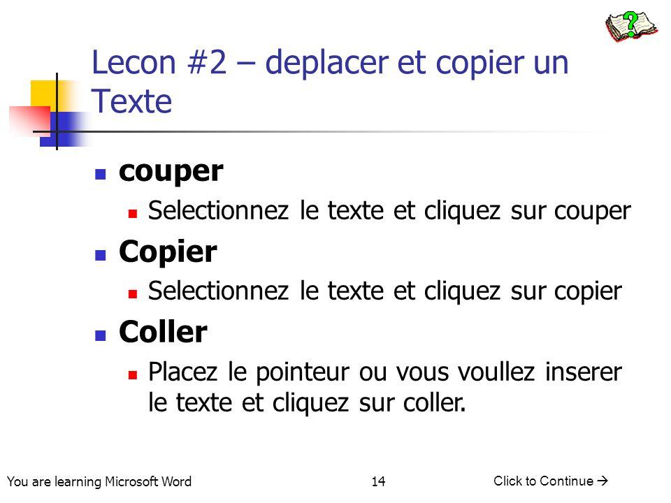 You are learning Microsoft Word Click to Continue  14 Lecon #2 – deplacer et copier un Texte couper Selectionnez le texte et cliquez sur couper Copier Selectionnez le texte et cliquez sur copier Coller Placez le pointeur ou vous voullez inserer le texte et cliquez sur coller.