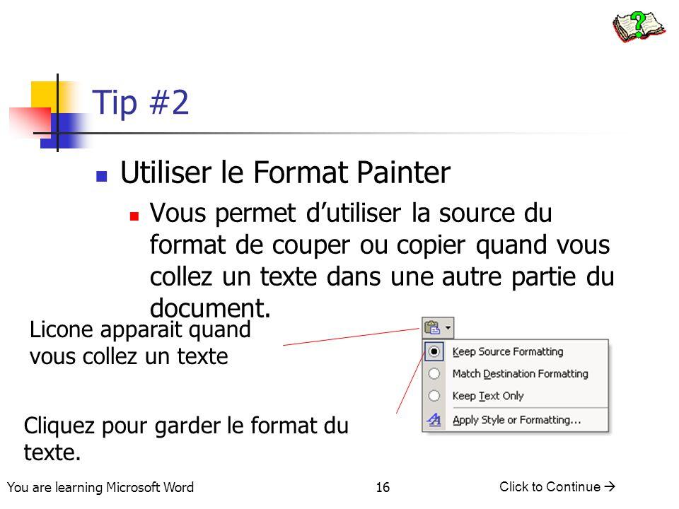 You are learning Microsoft Word Click to Continue  16 Tip #2 Utiliser le Format Painter Vous permet d'utiliser la source du format de couper ou copier quand vous collez un texte dans une autre partie du document.