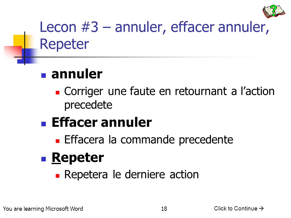 You are learning Microsoft Word Click to Continue  18 Lecon #3 – annuler, effacer annuler, Repeter annuler Corriger une faute en retournant a l'action precedete Effacer annuler Effacera la commande precedente Repeter Repetera le derniere action