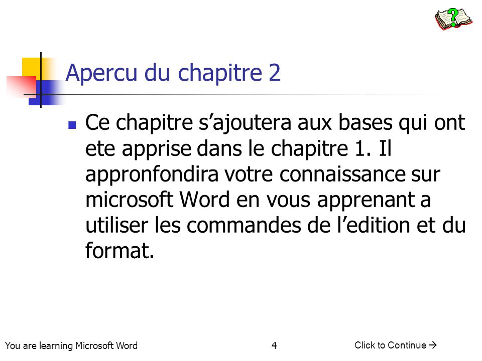 You are learning Microsoft Word Click to Continue  4 Apercu du chapitre 2 Ce chapitre s'ajoutera aux bases qui ont ete apprise dans le chapitre 1. Il