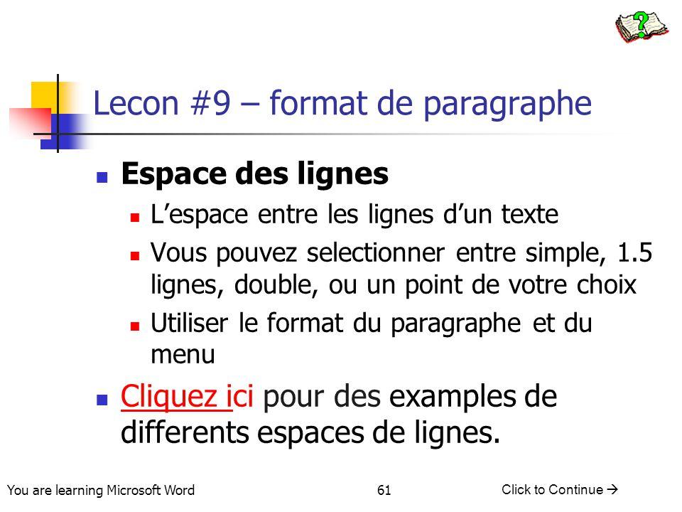 You are learning Microsoft Word Click to Continue  61 Lecon #9 – format de paragraphe Espace des lignes L'espace entre les lignes d'un texte Vous pouvez selectionner entre simple, 1.5 lignes, double, ou un point de votre choix Utiliser le format du paragraphe et du menu Cliquez ici pour des examples de differents espaces de lignes.