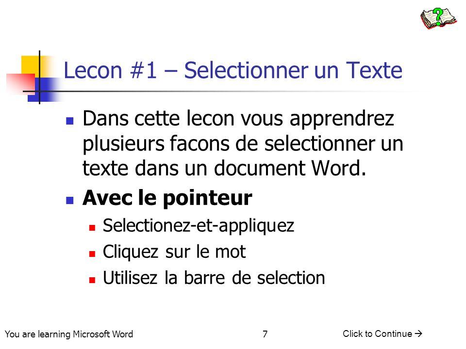 You are learning Microsoft Word Click to Continue  7 Lecon #1 – Selectionner un Texte Dans cette lecon vous apprendrez plusieurs facons de selectionner un texte dans un document Word.