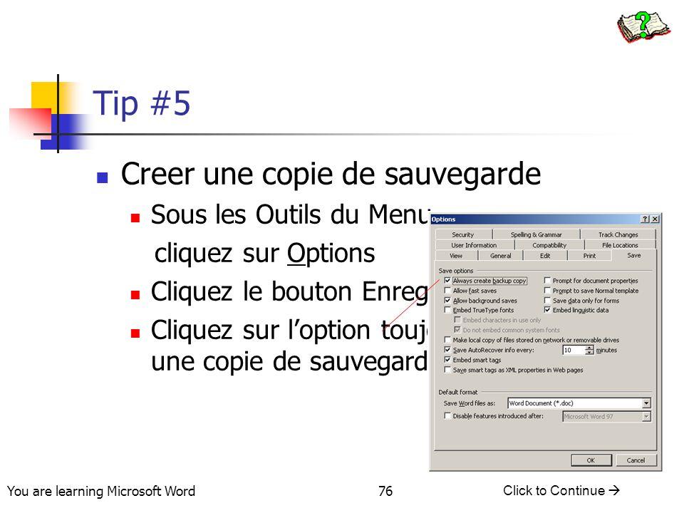 You are learning Microsoft Word Click to Continue  76 Tip #5 Creer une copie de sauvegarde Sous les Outils du Menu cliquez sur Options Cliquez le bouton Enregistrer Cliquez sur l'option toujours creer une copie de sauvegarde.