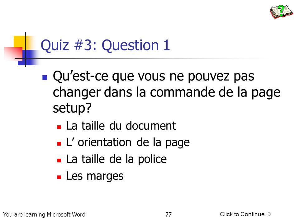 You are learning Microsoft Word Click to Continue  77 Quiz #3: Question 1 Qu'est-ce que vous ne pouvez pas changer dans la commande de la page setup.