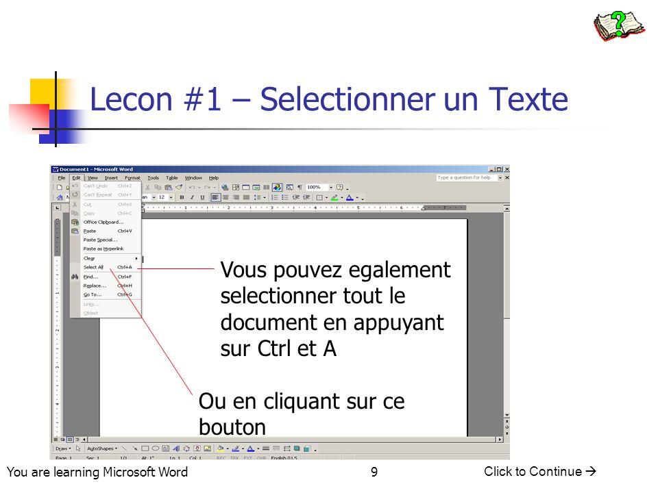 You are learning Microsoft Word Click to Continue  9 Lecon #1 – Selectionner un Texte Vous pouvez egalement selectionner tout le document en appuyant sur Ctrl et A Ou en cliquant sur ce bouton