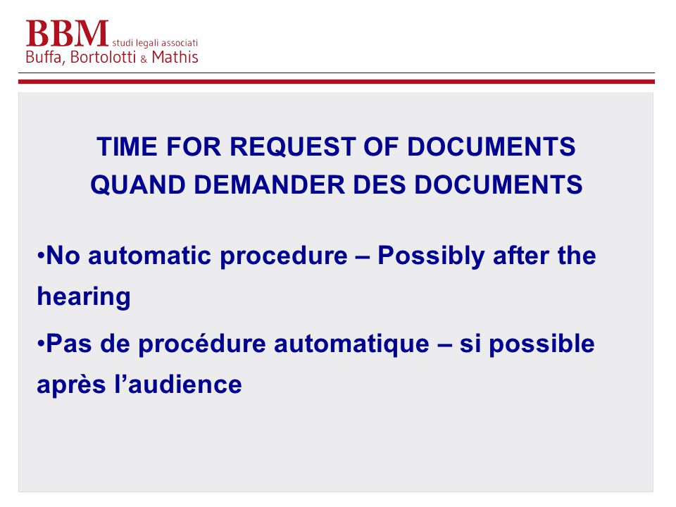 TIME FOR REQUEST OF DOCUMENTS QUAND DEMANDER DES DOCUMENTS No automatic procedure – Possibly after the hearing Pas de procédure automatique – si possible après l'audience