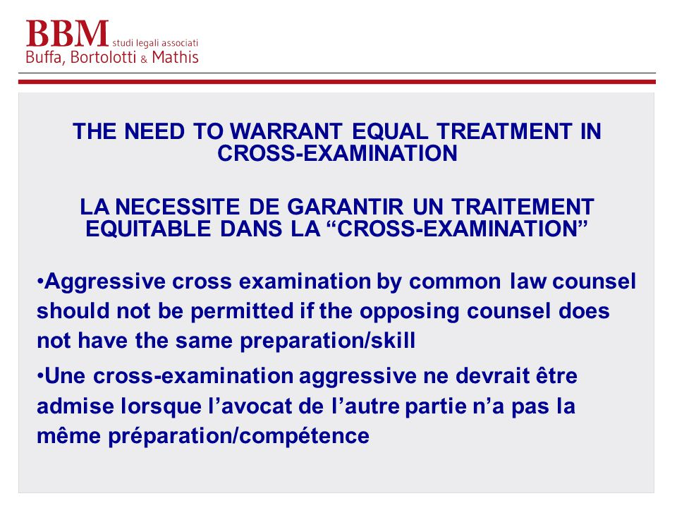 THE NEED TO WARRANT EQUAL TREATMENT IN CROSS-EXAMINATION LA NECESSITE DE GARANTIR UN TRAITEMENT EQUITABLE DANS LA CROSS-EXAMINATION Aggressive cross examination by common law counsel should not be permitted if the opposing counsel does not have the same preparation/skill Une cross-examination aggressive ne devrait être admise lorsque l'avocat de l'autre partie n'a pas la même préparation/compétence