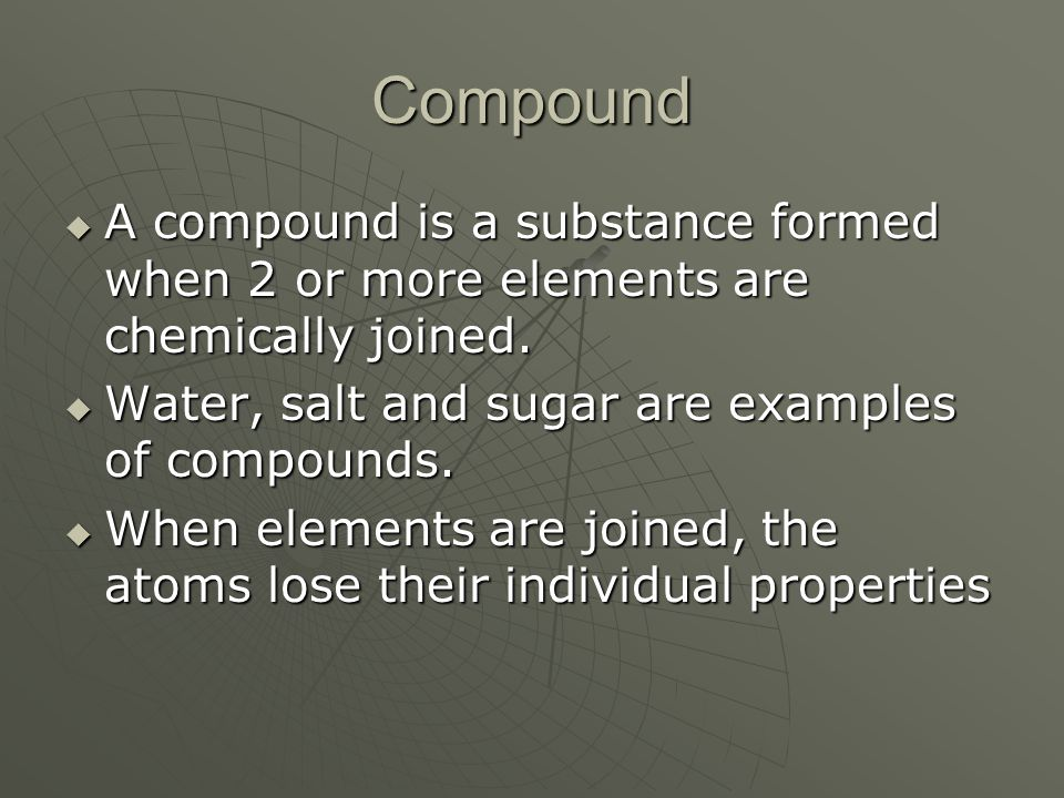 Compound  A compound is a substance formed when 2 or more elements are chemically joined.  Water, salt and sugar are examples of compounds.  When e