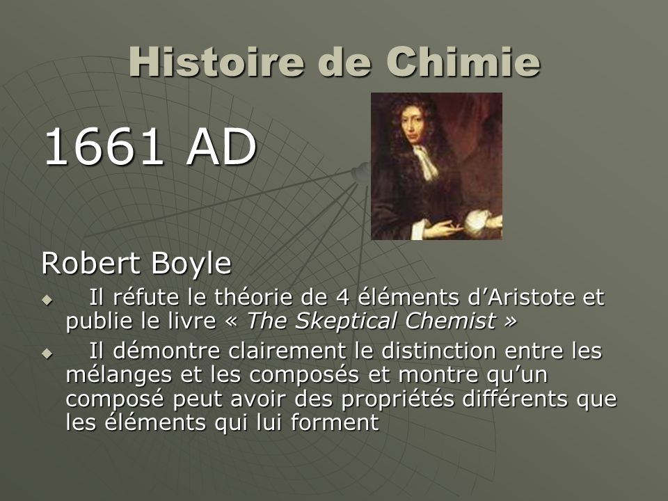 Histoire de Chimie 1661 AD Robert Boyle  Il réfute le théorie de 4 éléments d'Aristote et publie le livre « The Skeptical Chemist »  Il démontre cla