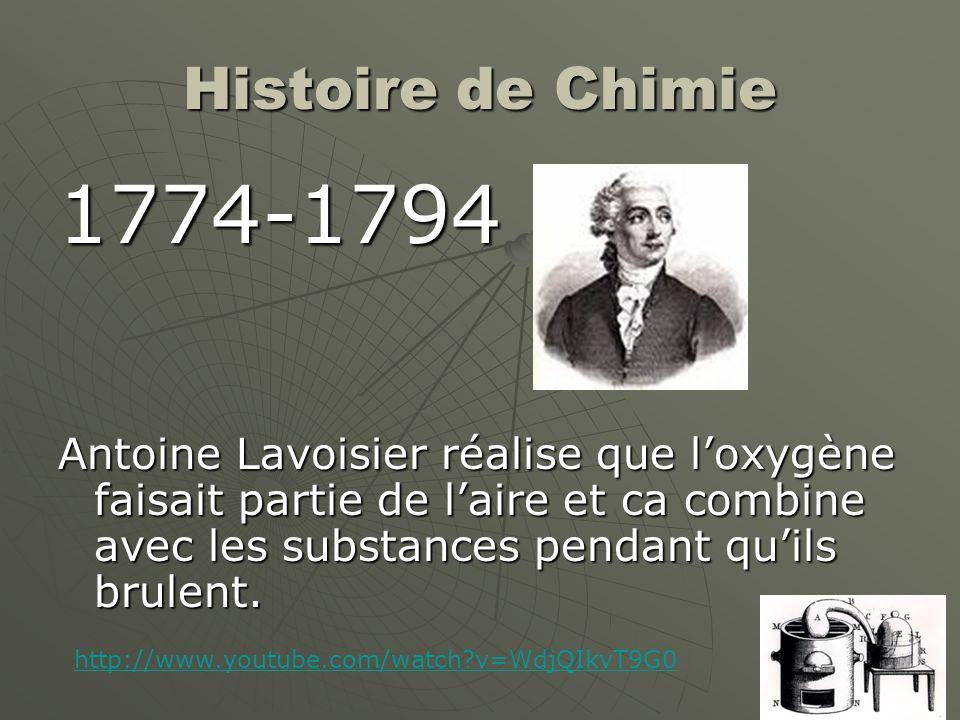 Histoire de Chimie 1774-1794 Antoine Lavoisier réalise que l'oxygène faisait partie de l'aire et ca combine avec les substances pendant qu'ils brulent