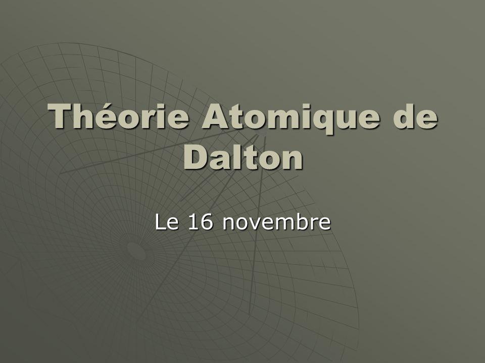 John Dalton (1766-1844)  Un chimiste Anglais  Fait de découvertes importants en chimie, biologie et météorologie  Connu le mieux pour son « théorie atomique » baser sur ses études sur la nature des gazes
