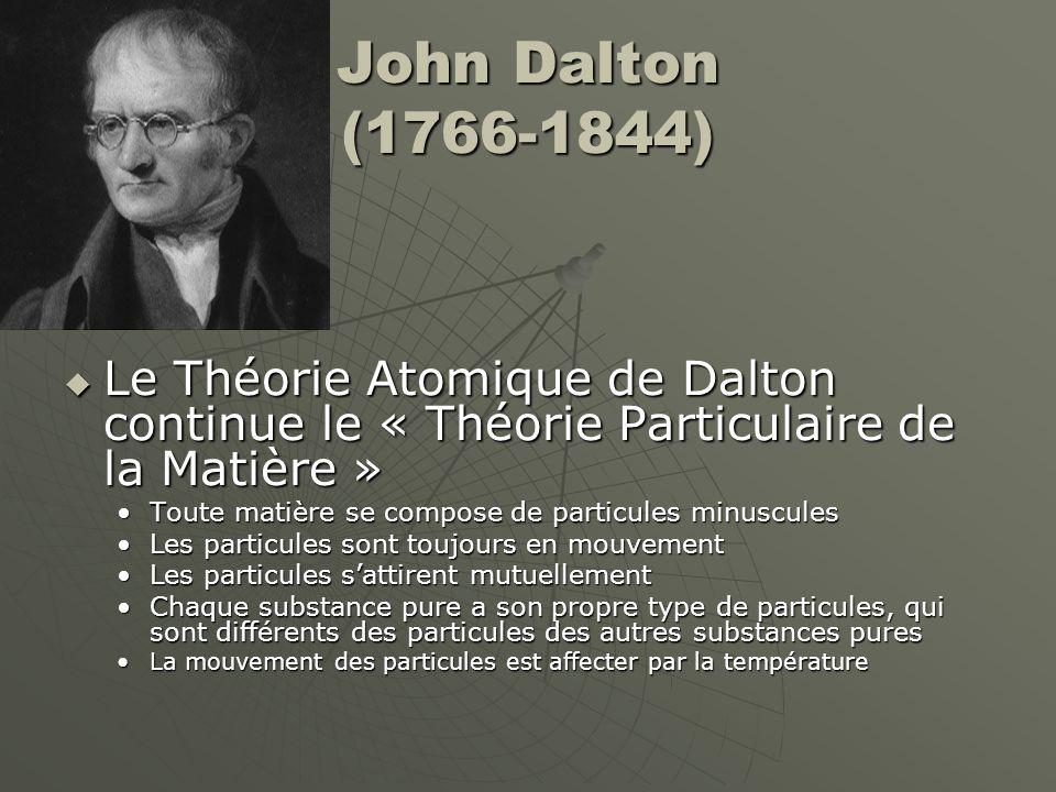John Dalton (1766-1844)  Le Théorie Atomique de Dalton continue le « Théorie Particulaire de la Matière » Toute matière se compose de particules minu