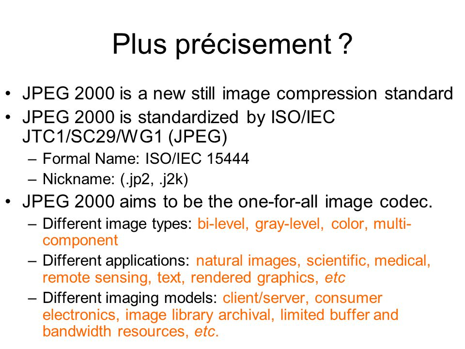 Les normes JPEG2000 13 éléments prévus dans la norme –Part 1, Core coding system (intended as royalty and license-fee free - NB NOT patent-free) –Part 2, Extensions (adds more features and sophistication to the core) –Part 3, Motion JPEG 2000 –Part 4, Conformance –Part 5, Reference software (Java and C implementations are available) –Part 6, Compound image file format (document imaging, for pre-press and fax-like applications, etc.) –Part 7 has been abandoned –Part 8, JPSEC (security aspects) –Part 9, JPIP (interactive protocols and API) –Part 10, JP3D (volumetric imaging) –Part 11, JPWL (wireless applications) –Part 12, ISO Base Media File Format (common with MPEG-4) –Part 13, Entry-Level, JPEG2000 Encoder