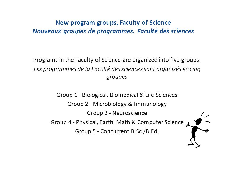 New program groups, Faculty of Science Nouveaux groupes de programmes, Faculté des sciences Programs in the Faculty of Science are organized into five groups.