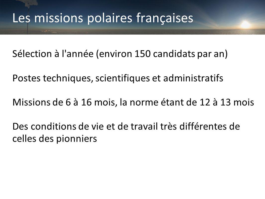 Les missions polaires françaises Sélection à l année (environ 150 candidats par an) Postes techniques, scientifiques et administratifs Missions de 6 à 16 mois, la norme étant de 12 à 13 mois Des conditions de vie et de travail très différentes de celles des pionniers