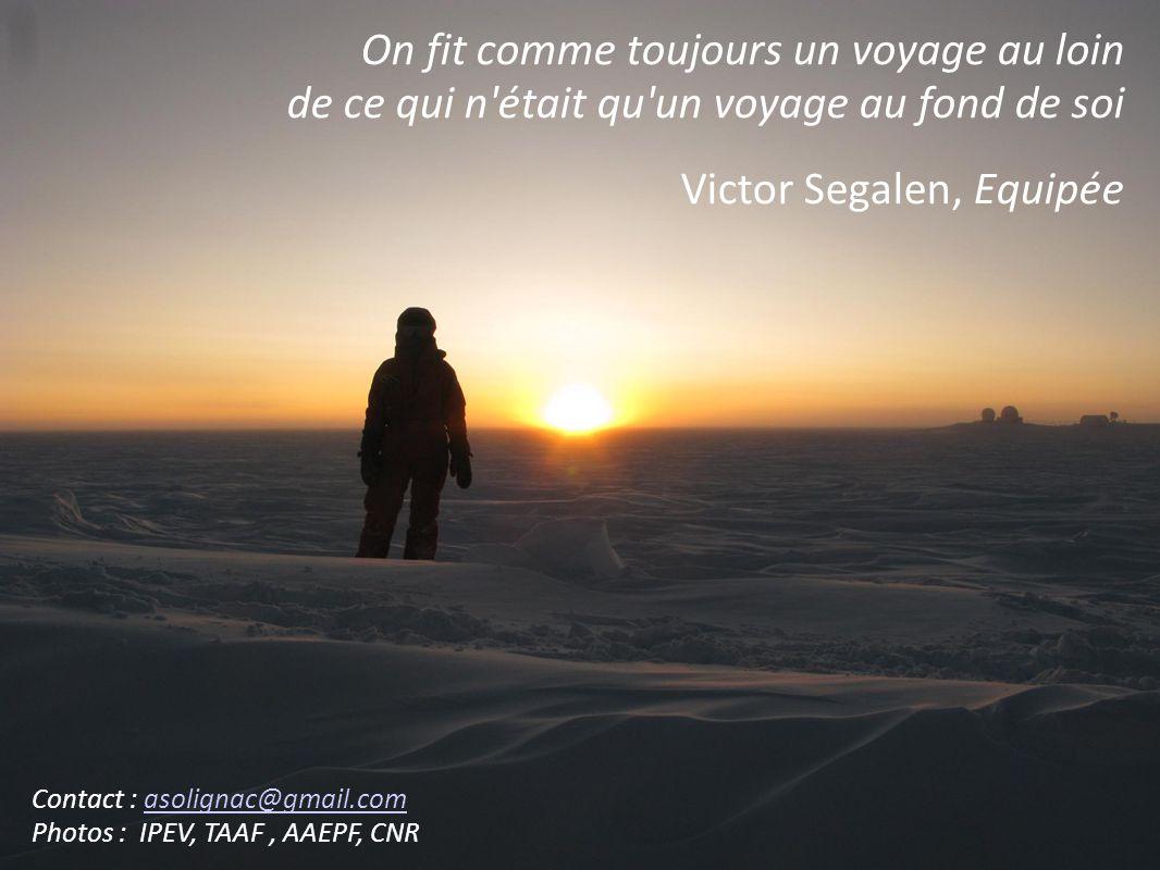 On fit comme toujours un voyage au loin de ce qui n était qu un voyage au fond de soi Victor Segalen, Equipée Contact : asolignac@gmail.comasolignac@gmail.com Photos : IPEV, TAAF, AAEPF, CNR