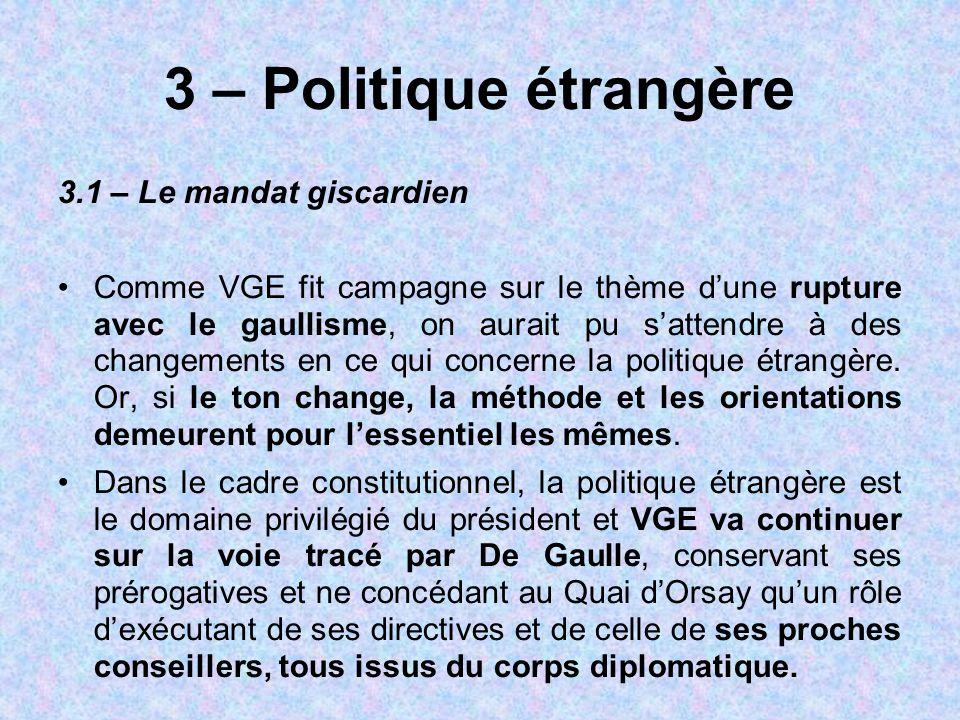 3 – Politique étrangère 3.1 – Le mandat giscardien Comme VGE fit campagne sur le thème d'une rupture avec le gaullisme, on aurait pu s'attendre à des