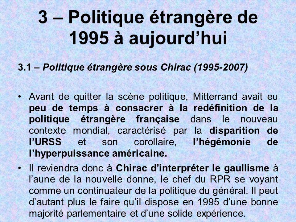 3 – Politique étrangère de 1995 à aujourd'hui 3.1 – Politique étrangère sous Chirac (1995-2007) Avant de quitter la scène politique, Mitterrand avait