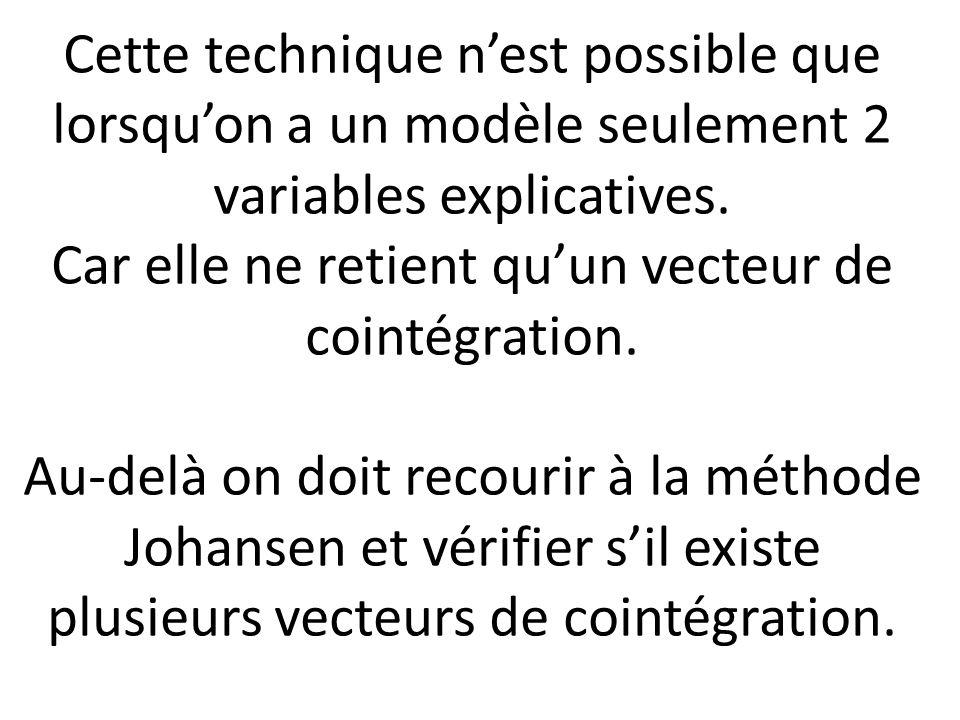 Cette technique n'est possible que lorsqu'on a un modèle seulement 2 variables explicatives. Car elle ne retient qu'un vecteur de cointégration. Au-de