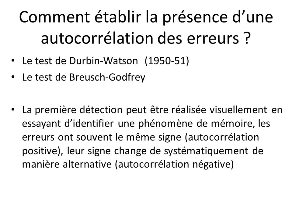 Comment établir la présence d'une autocorrélation des erreurs ? Le test de Durbin-Watson (1950-51) Le test de Breusch-Godfrey La première détection pe