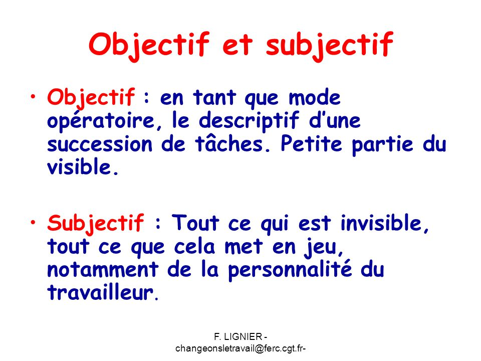 F. LIGNIER - changeonsletravail@ferc.cgt.fr- Objectif et subjectif Objectif : en tant que mode opératoire, le descriptif d'une succession de tâches. P