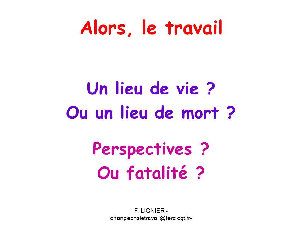 F. LIGNIER - changeonsletravail@ferc.cgt.fr- Alors, le travail Un lieu de vie ? Ou un lieu de mort ? Perspectives ? Ou fatalité ?