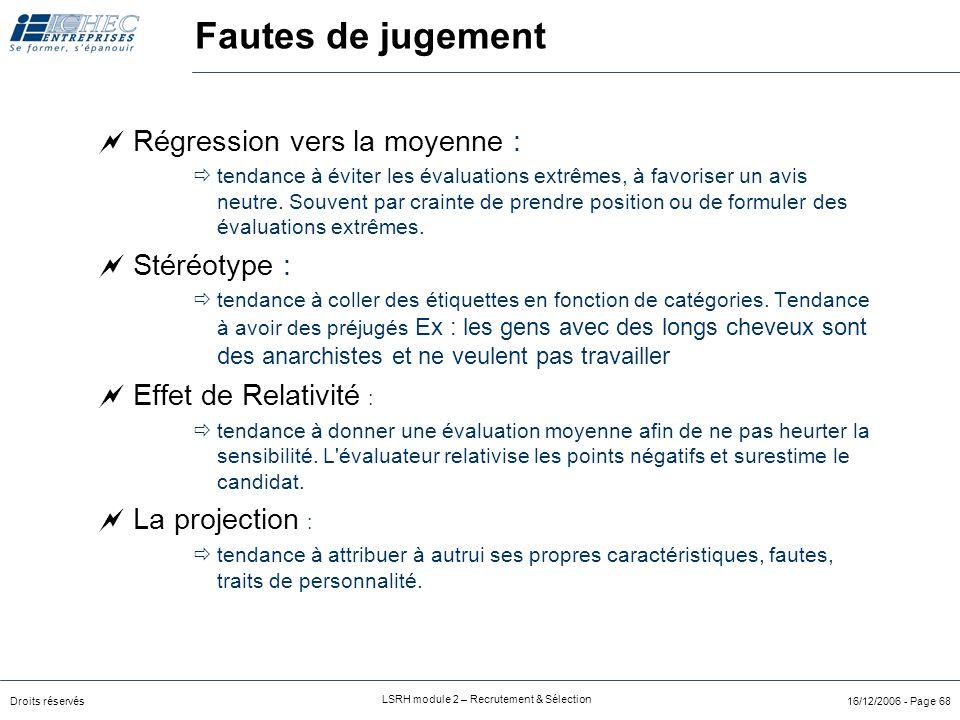 Droits réservés LSRH module 2 – Recrutement & Sélection 16/12/2006 - Page 68 Fautes de jugement  Régression vers la moyenne :  tendance à éviter les évaluations extrêmes, à favoriser un avis neutre.