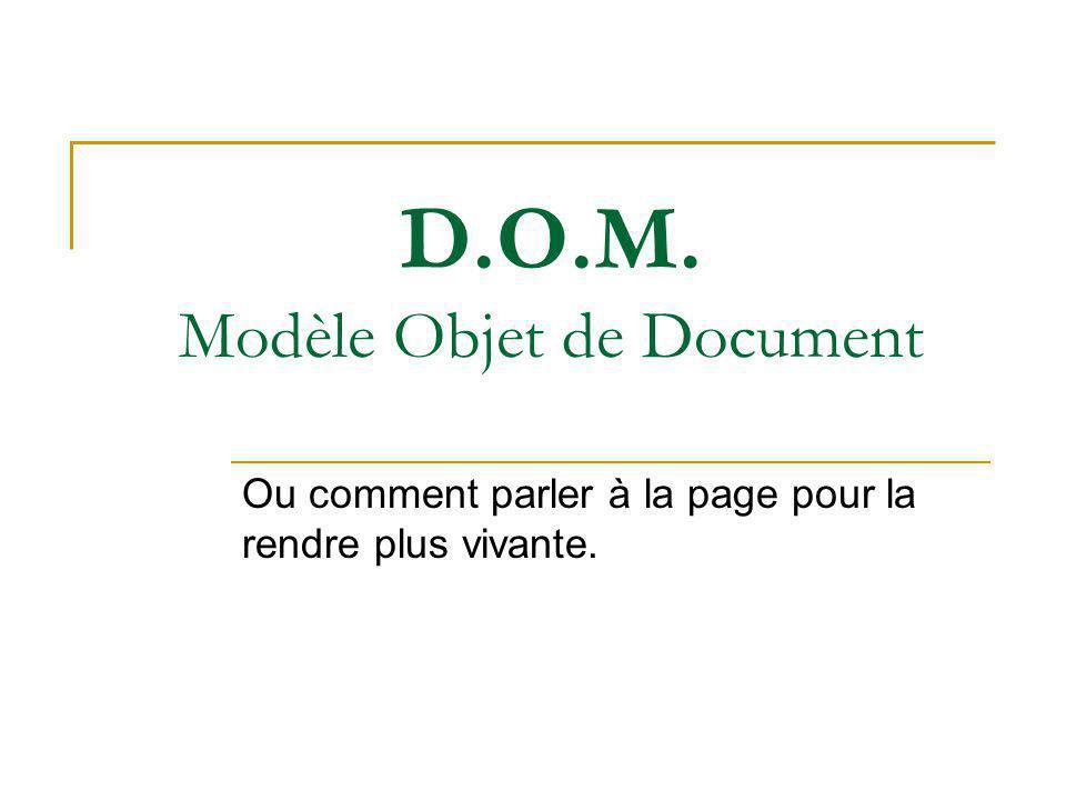 D.O.M. Modèle Objet de Document Ou comment parler à la page pour la rendre plus vivante.