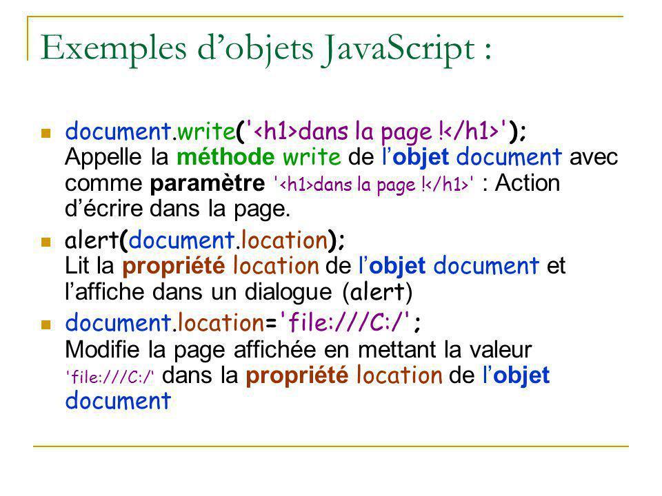 Exemples d'objets JavaScript : document.write(' dans la page ! '); Appelle la méthode write de l'objet document avec comme paramètre ' dans la page !