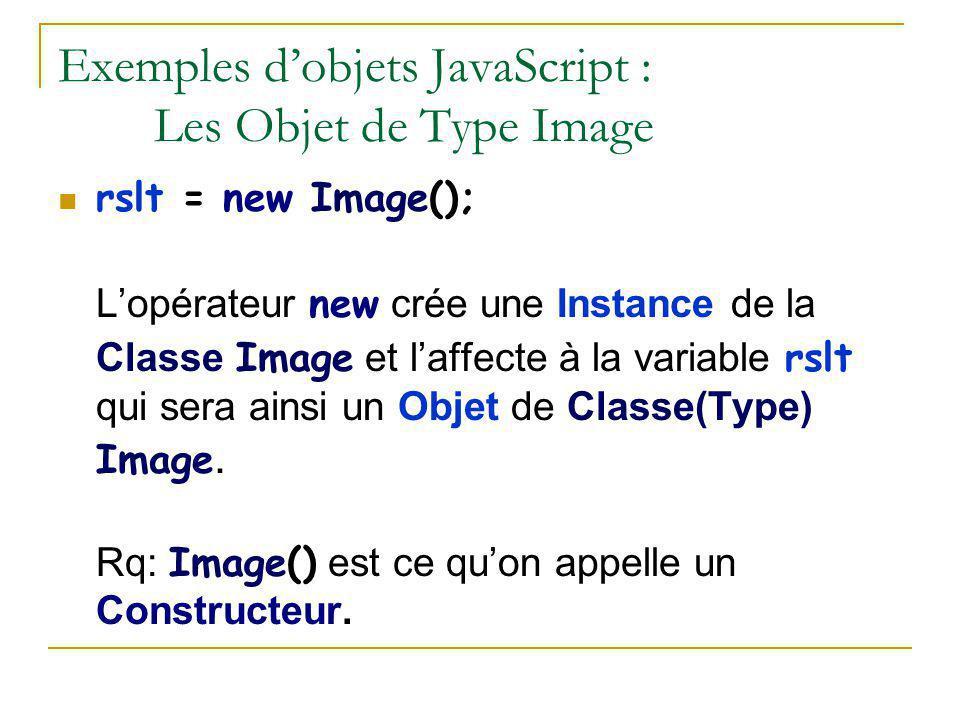 Exemples d'objets JavaScript : Les Objet de Type Image rslt = new Image(); L'opérateur new crée une Instance de la Classe Image et l'affecte à la vari