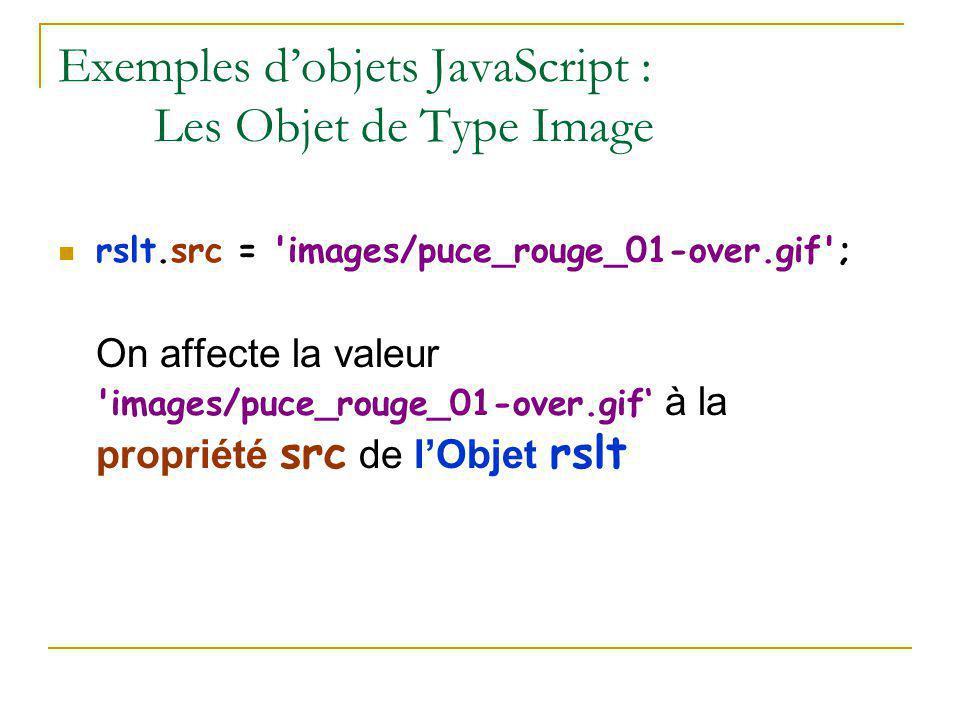 Exemples d'objets JavaScript : Les Objet de Type Image rslt.src = 'images/puce_rouge_01-over.gif'; On affecte la valeur 'images/puce_rouge_01-over.gif
